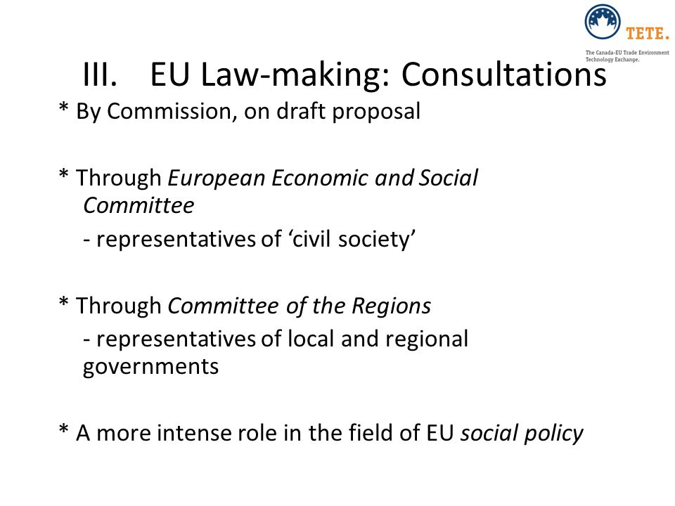 III.EU Law-making: Consultations * By Commission, on draft proposal * Through European Economic and Social Committee - representatives of 'civil socie