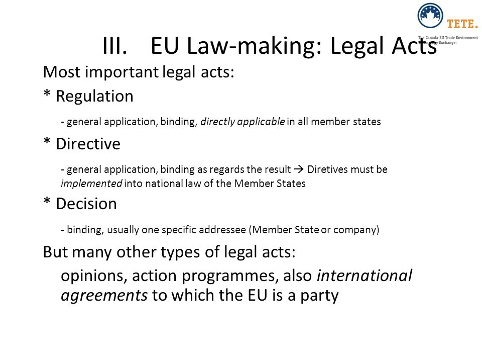 III.EU Law-making: Legal Acts Most important legal acts: * Regulation - general application, binding, directly applicable in all member states * Direc