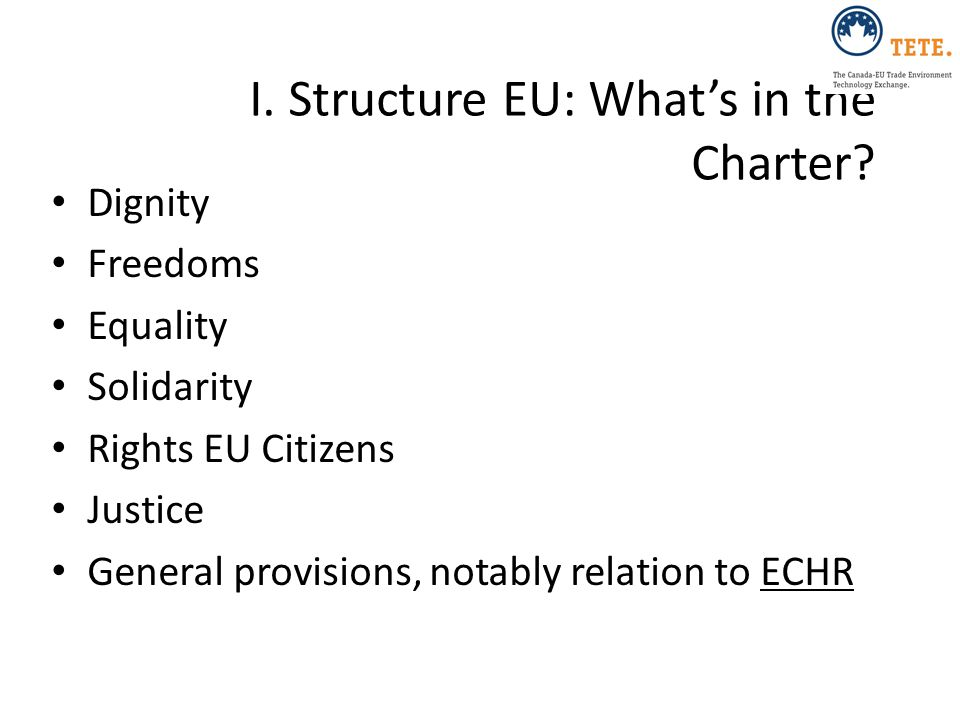 I. Structure EU: What's in the Charter? Dignity Freedoms Equality Solidarity Rights EU Citizens Justice General provisions, notably relation to ECHR