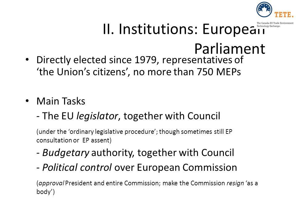 II. Institutions: European Parliament Directly elected since 1979, representatives of 'the Union's citizens', no more than 750 MEPs Main Tasks - The E