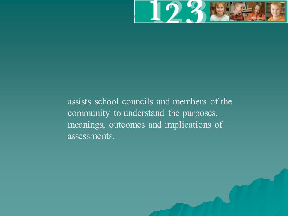 assists school councils and members of the community to understand the purposes, meanings, outcomes and implications of assessments.