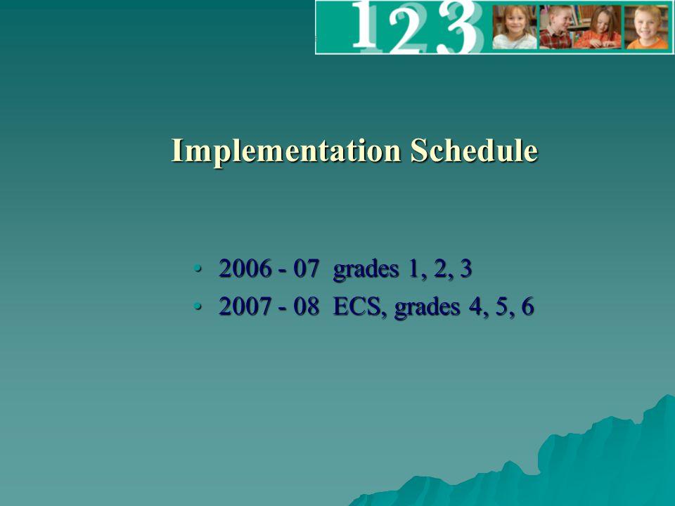 Implementation Schedule 2006 - 07 grades 1, 2, 32006 - 07 grades 1, 2, 3 2007 - 08 ECS, grades 4, 5, 62007 - 08 ECS, grades 4, 5, 6
