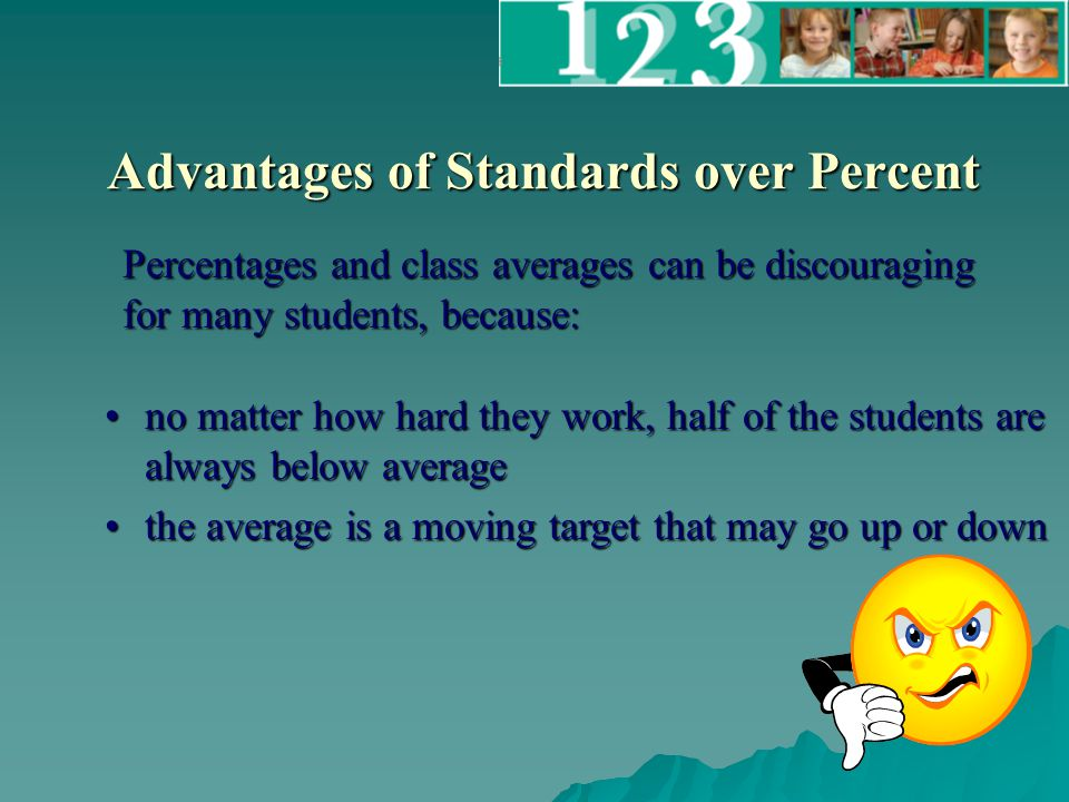 Advantages of Standards over Percent no matter how hard they work, half of the students are always below averageno matter how hard they work, half of the students are always below average the average is a moving target that may go up or downthe average is a moving target that may go up or down Percentages and class averages can be discouraging for many students, because: