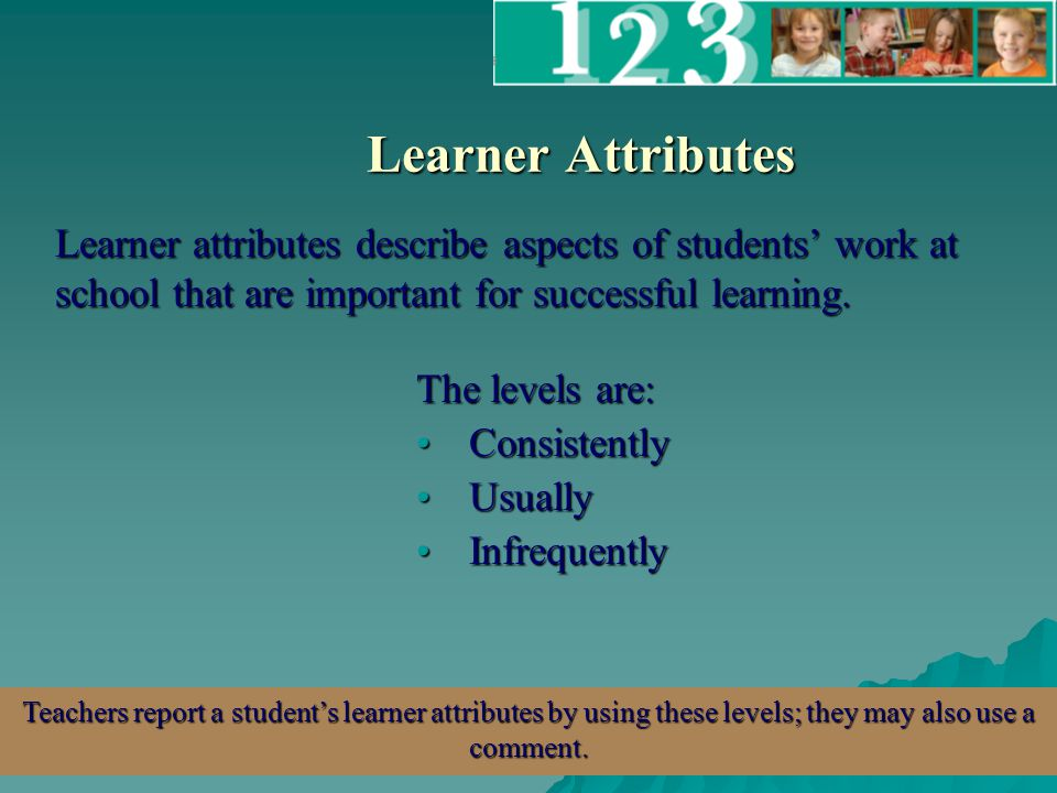 Learner Attributes Learner attributes describe aspects of students' work at school that are important for successful learning.
