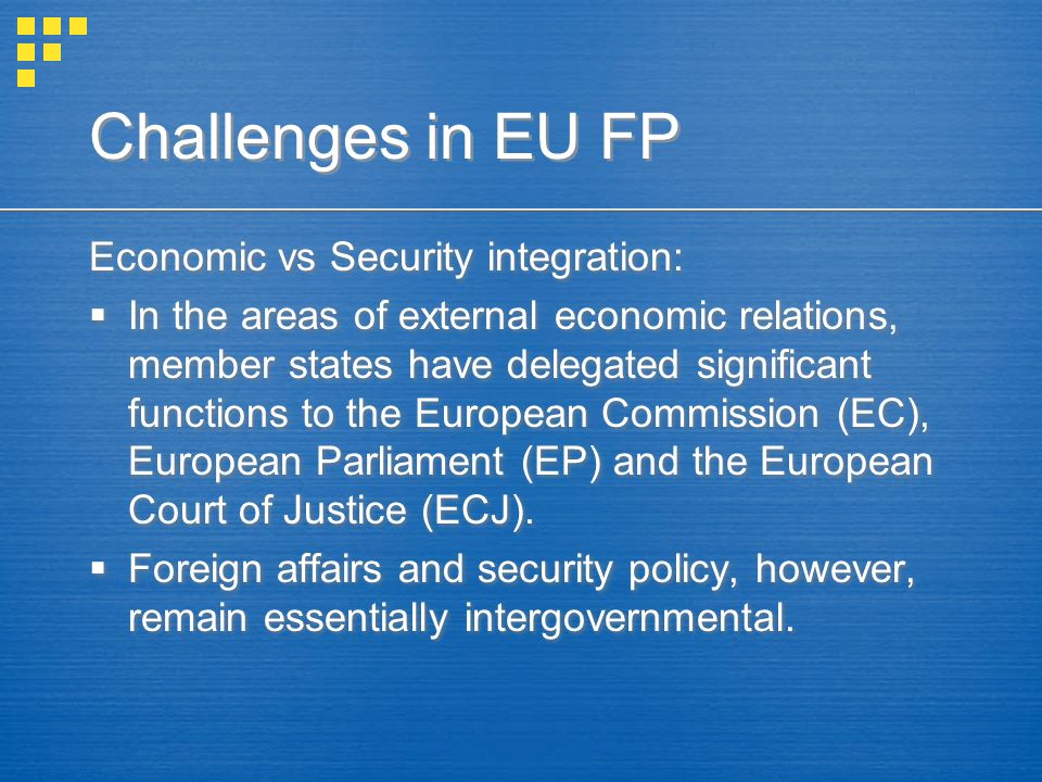 Economic vs Security integration:  In the areas of external economic relations, member states have delegated significant functions to the European Commission (EC), European Parliament (EP) and the European Court of Justice (ECJ).