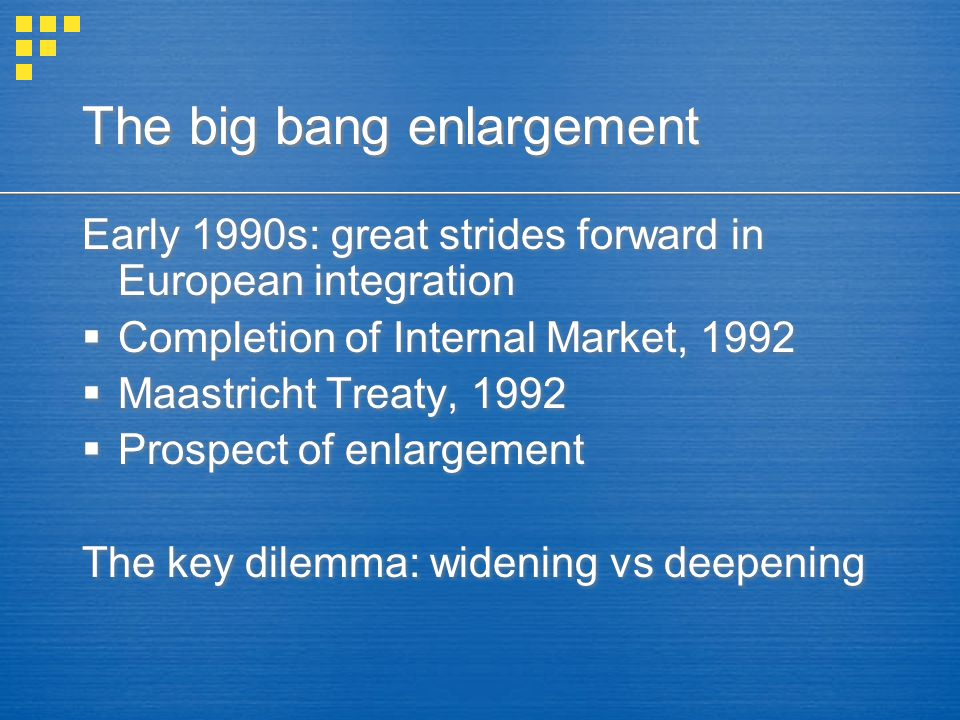 The big bang enlargement Early 1990s: great strides forward in European integration  Completion of Internal Market, 1992  Maastricht Treaty, 1992  Prospect of enlargement The key dilemma: widening vs deepening Early 1990s: great strides forward in European integration  Completion of Internal Market, 1992  Maastricht Treaty, 1992  Prospect of enlargement The key dilemma: widening vs deepening