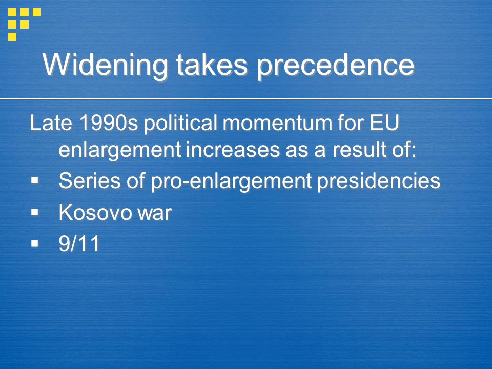 Late 1990s political momentum for EU enlargement increases as a result of:  Series of pro-enlargement presidencies  Kosovo war  9/11 Late 1990s political momentum for EU enlargement increases as a result of:  Series of pro-enlargement presidencies  Kosovo war  9/11 Widening takes precedence
