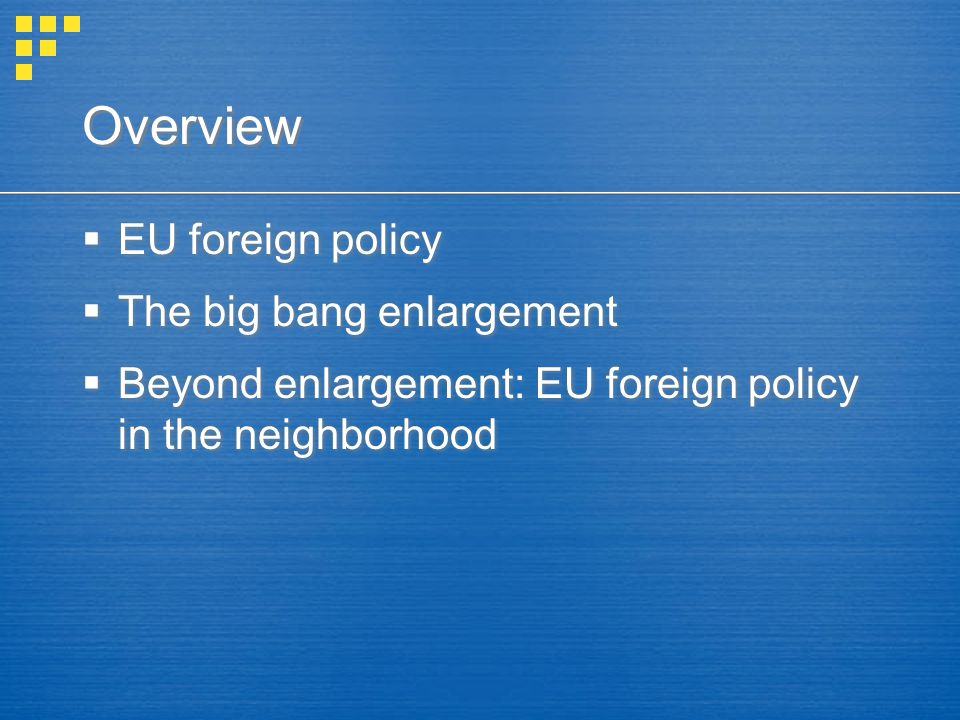 Overview  EU foreign policy  The big bang enlargement  Beyond enlargement: EU foreign policy in the neighborhood  EU foreign policy  The big bang enlargement  Beyond enlargement: EU foreign policy in the neighborhood