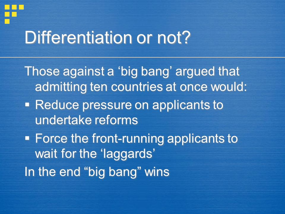 Those against a 'big bang' argued that admitting ten countries at once would:  Reduce pressure on applicants to undertake reforms  Force the front-running applicants to wait for the 'laggards' In the end big bang wins Those against a 'big bang' argued that admitting ten countries at once would:  Reduce pressure on applicants to undertake reforms  Force the front-running applicants to wait for the 'laggards' In the end big bang wins Differentiation or not