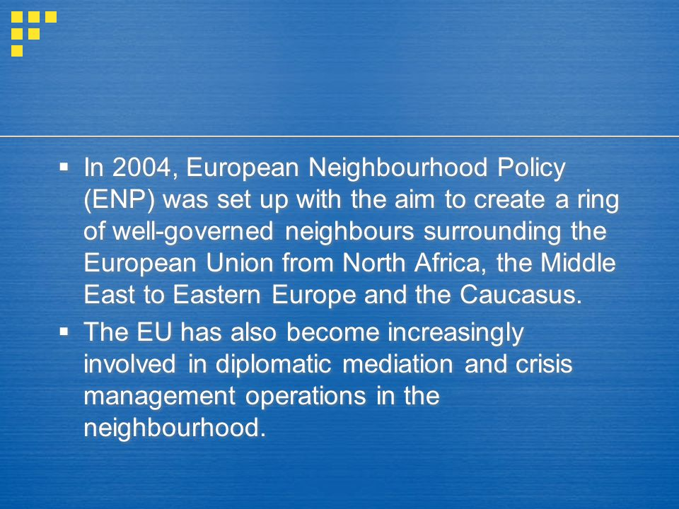  In 2004, European Neighbourhood Policy (ENP) was set up with the aim to create a ring of well-governed neighbours surrounding the European Union from North Africa, the Middle East to Eastern Europe and the Caucasus.