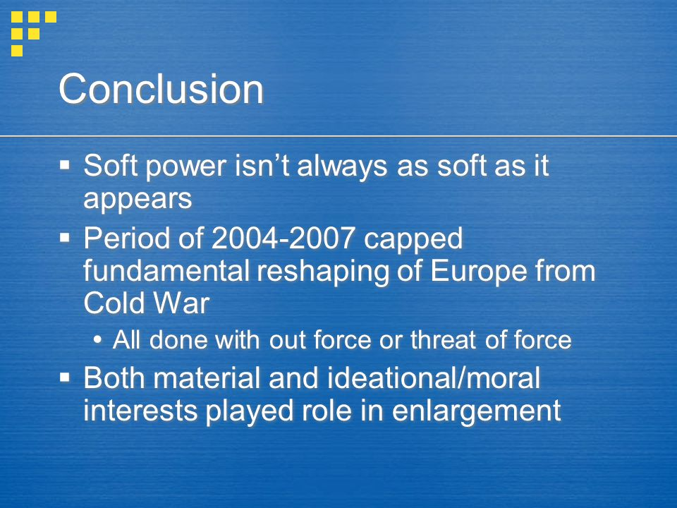 Conclusion  Soft power isn't always as soft as it appears  Period of 2004-2007 capped fundamental reshaping of Europe from Cold War  All done with out force or threat of force  Both material and ideational/moral interests played role in enlargement  Soft power isn't always as soft as it appears  Period of 2004-2007 capped fundamental reshaping of Europe from Cold War  All done with out force or threat of force  Both material and ideational/moral interests played role in enlargement