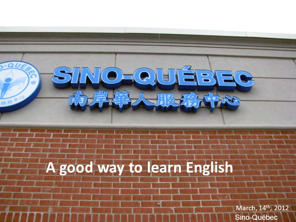 A good way to learn English March, 14 th, 2012 Sino-Québec A good way to learn English March, 14 th, 2012 Sino-Québec