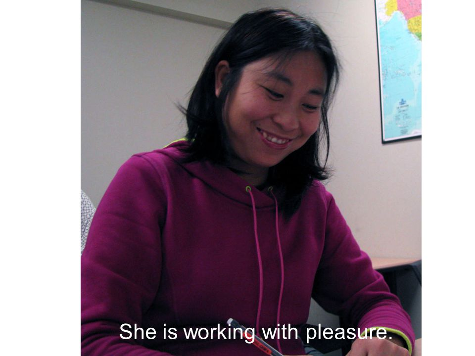 She is working with pleasure.