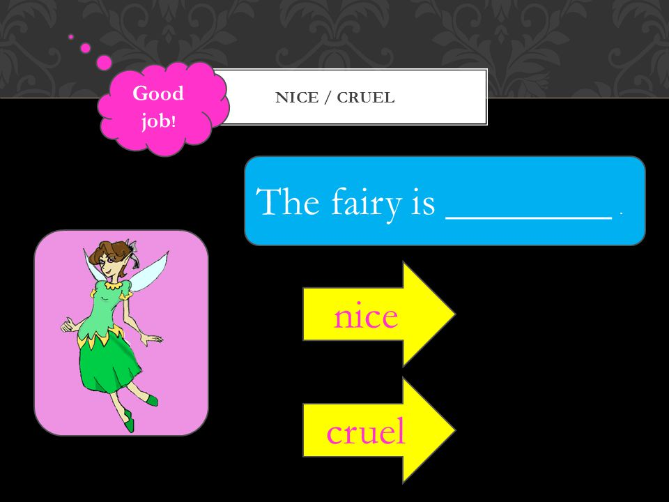 NICE / CRUEL The fairy is ________. nice cruel Good job !