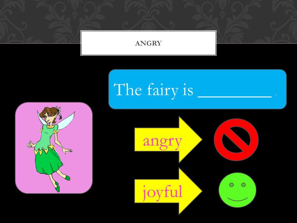 ANGRY The fairy is ________. angry joyful