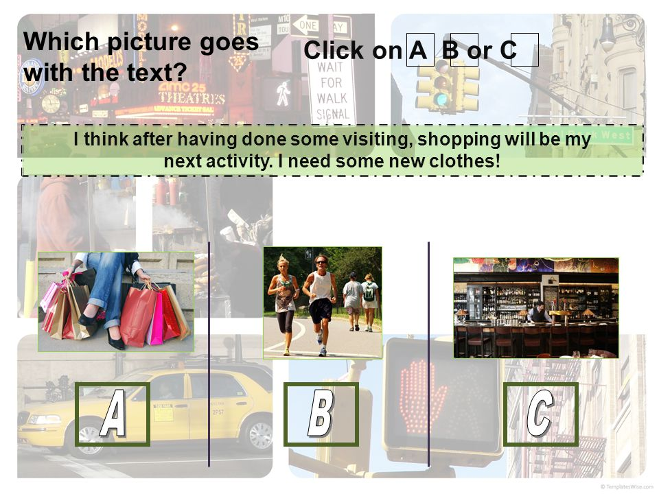 Click on A B or C I think after having done some visiting, shopping will be my next activity. I need some new clothes! Which picture goes with the tex