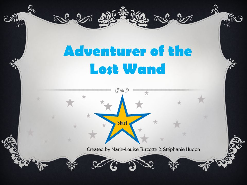 Adventurer of the Lost Wand Created by Marie-Louise Turcotte & Stéphanie Hudon Start