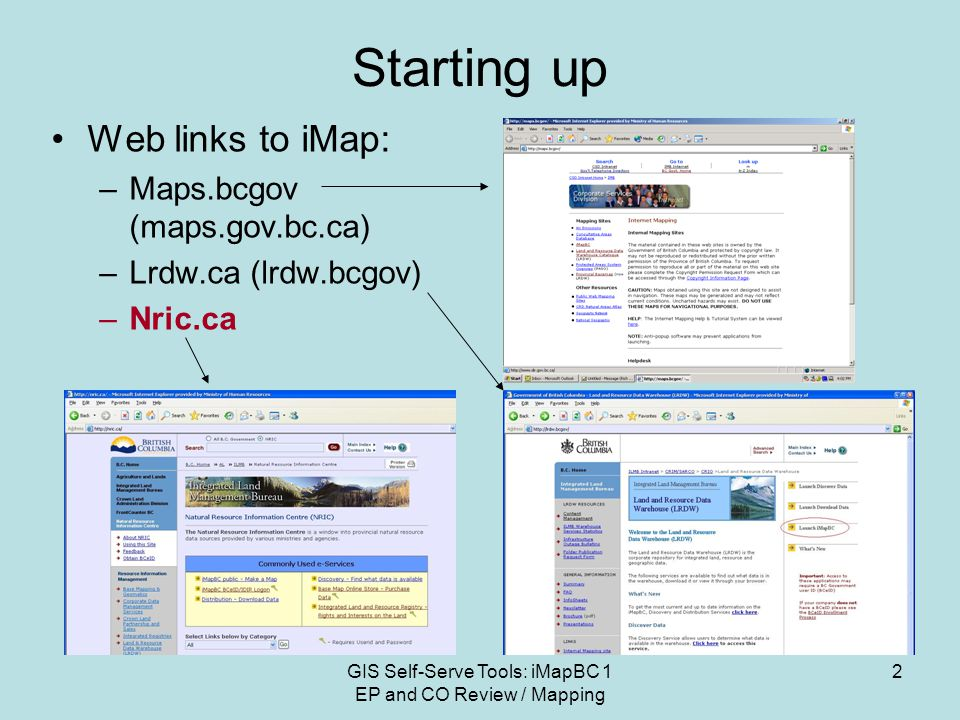 GIS Self-Serve Tools: iMapBC 1 EP and CO Review / Mapping 2 Starting up Web links to iMap: –Maps.bcgov (maps.gov.bc.ca) –Lrdw.ca (lrdw.bcgov) –Nric.ca