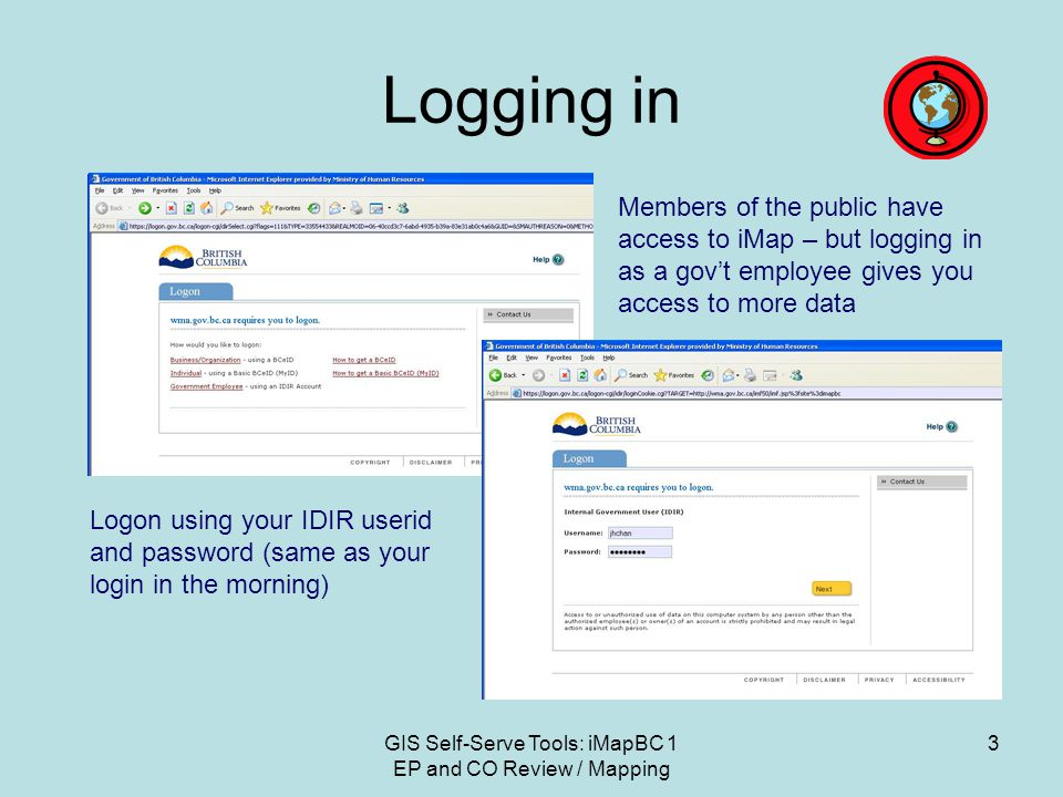 GIS Self-Serve Tools: iMapBC 1 EP and CO Review / Mapping 3 Logging in Members of the public have access to iMap – but logging in as a gov't employee gives you access to more data Logon using your IDIR userid and password (same as your login in the morning)