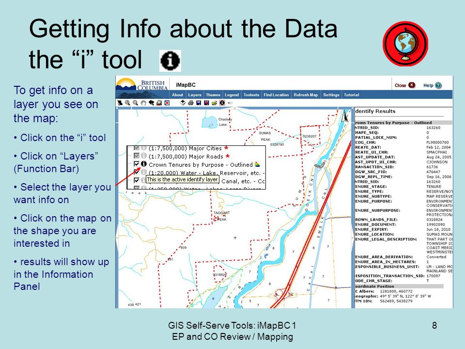 GIS Self-Serve Tools: iMapBC 1 EP and CO Review / Mapping 8 Getting Info about the Data the i tool To get info on a layer you see on the map: Click on the i tool Click on Layers (Function Bar) Select the layer you want info on Click on the map on the shape you are interested in results will show up in the Information Panel
