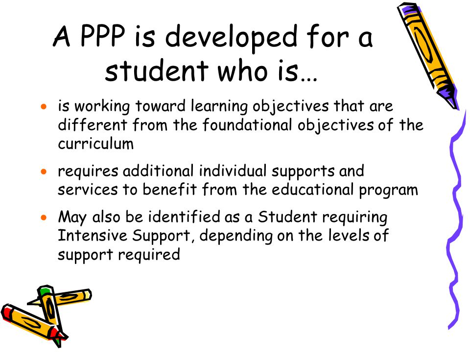 A PPP is developed for a student who is…  is working toward learning objectives that are different from the foundational objectives of the curriculum