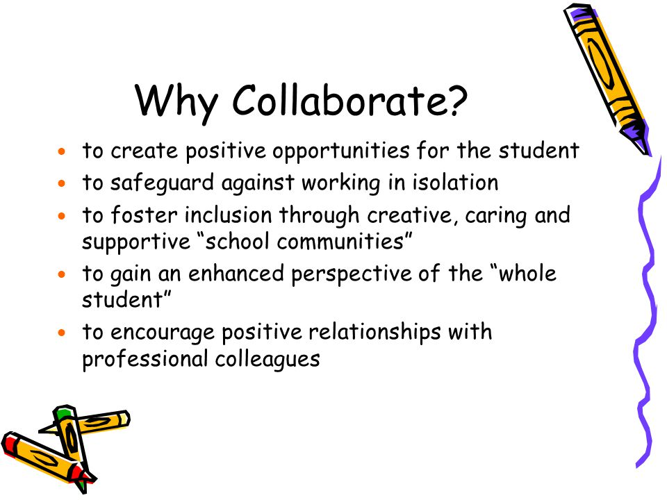 Why Collaborate?  to create positive opportunities for the student  to safeguard against working in isolation  to foster inclusion through creative