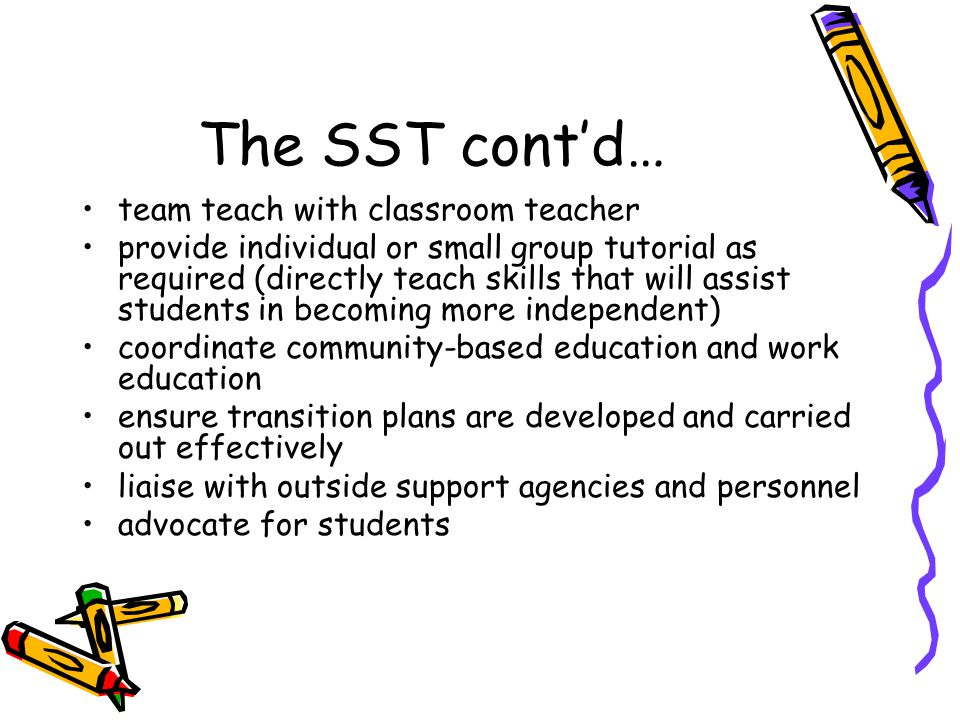 The SST cont'd… team teach with classroom teacher provide individual or small group tutorial as required (directly teach skills that will assist stude
