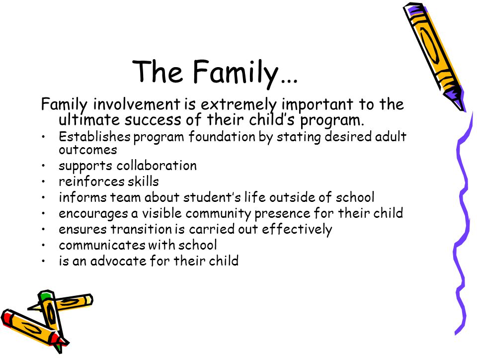 The Family… Family involvement is extremely important to the ultimate success of their child's program. Establishes program foundation by stating desi