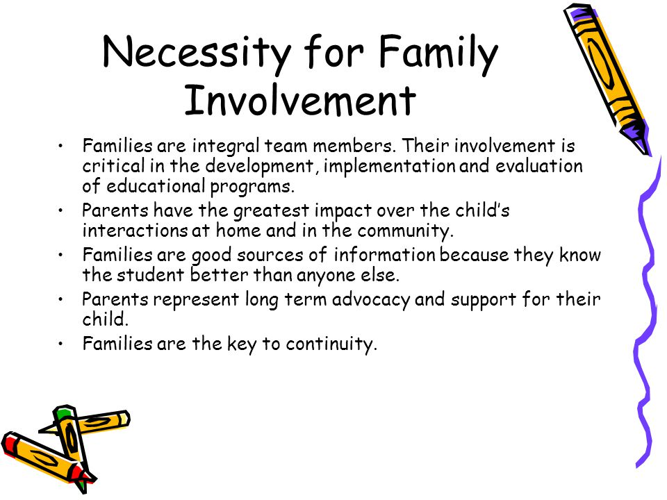 Necessity for Family Involvement Families are integral team members. Their involvement is critical in the development, implementation and evaluation o