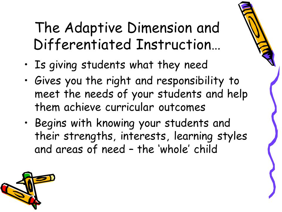 The Adaptive Dimension and Differentiated Instruction… Is giving students what they need Gives you the right and responsibility to meet the needs of y