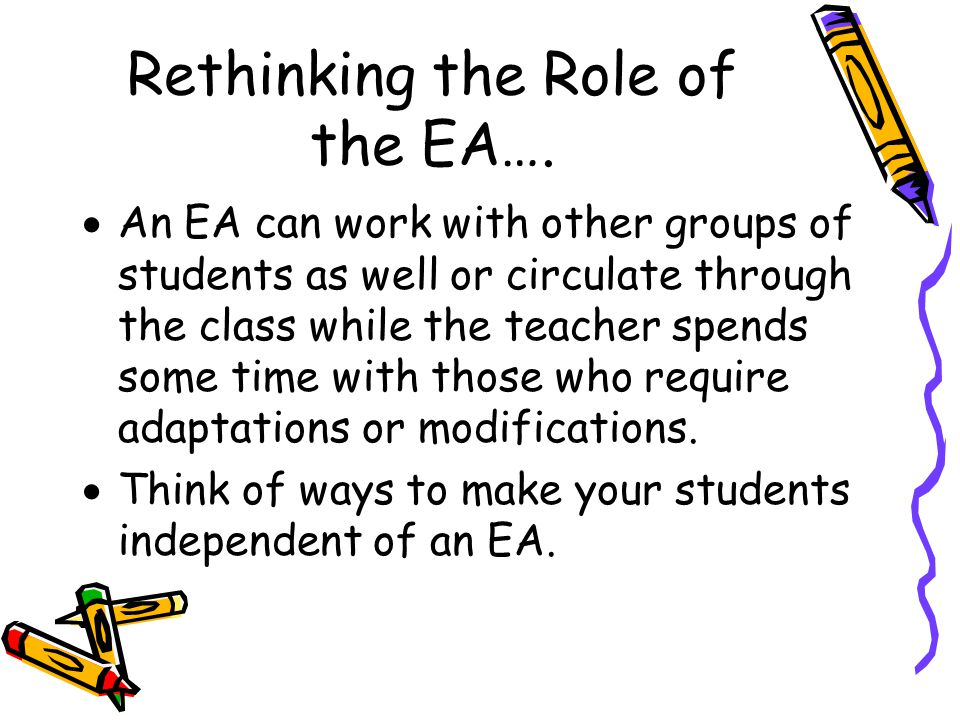Rethinking the Role of the EA….  An EA can work with other groups of students as well or circulate through the class while the teacher spends some ti