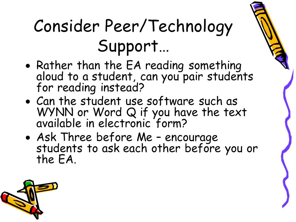 Consider Peer/Technology Support…  Rather than the EA reading something aloud to a student, can you pair students for reading instead?  Can the stud