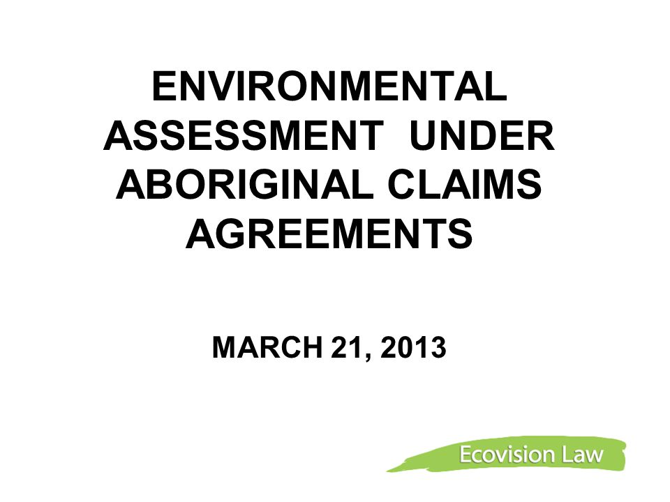 Overview Land Claims EA Regimes Grand Council of the Cree (JBNQA) Dene First Nations Agreements (MVRMA) Yukon First Nations Agreement (YESSA) Application of CEAA 2012
