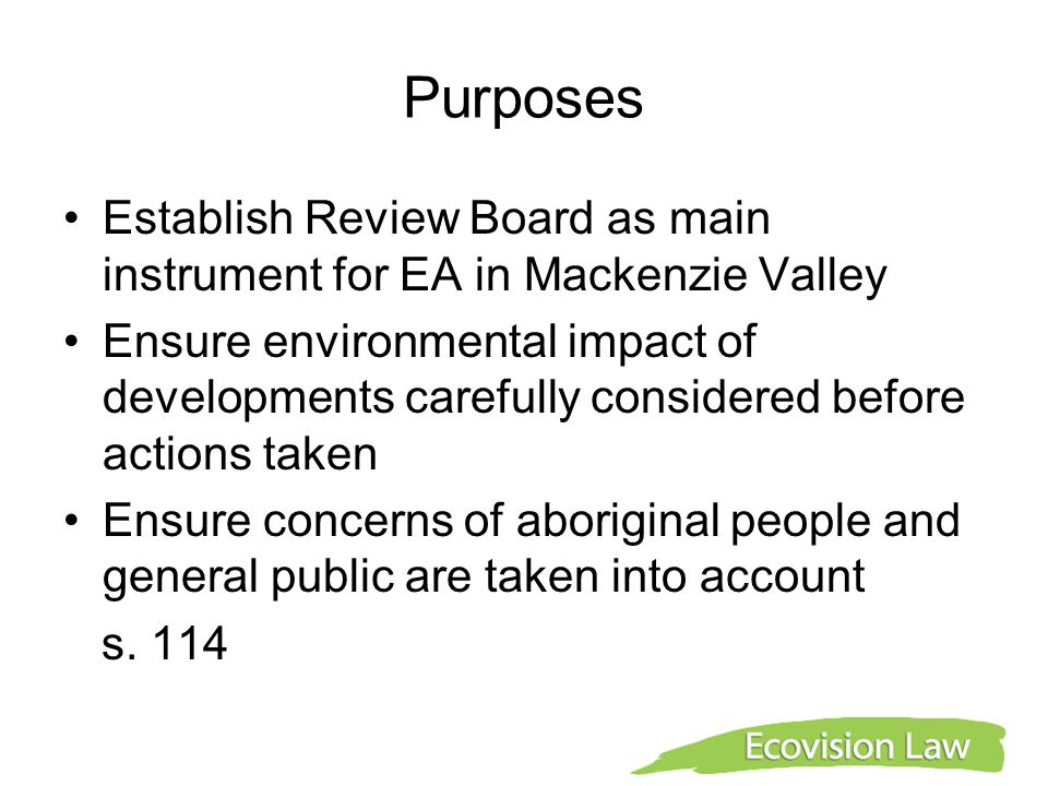 Purposes Establish Review Board as main instrument for EA in Mackenzie Valley Ensure environmental impact of developments carefully considered before actions taken Ensure concerns of aboriginal people and general public are taken into account s.