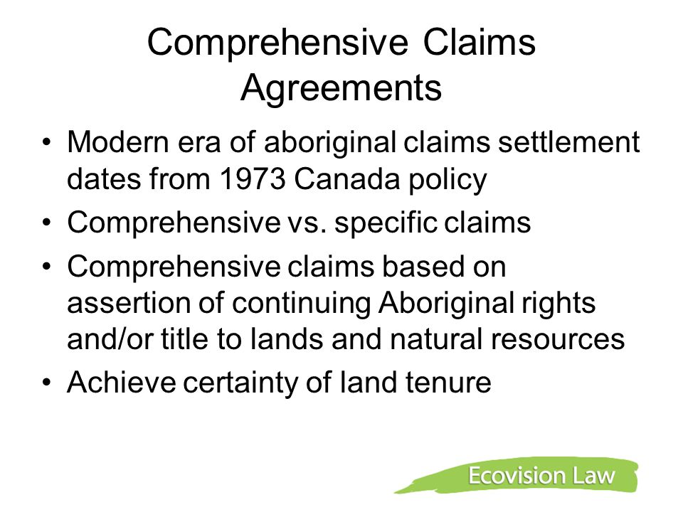 Comprehensive Claims Agreements Agreements provide rights and benefits (title to some land, rights to other lands, financial benefits, joint management regimes for resources Joint management (co-management) regimes (wildlife, water, land use planning and management, environmental assessment)