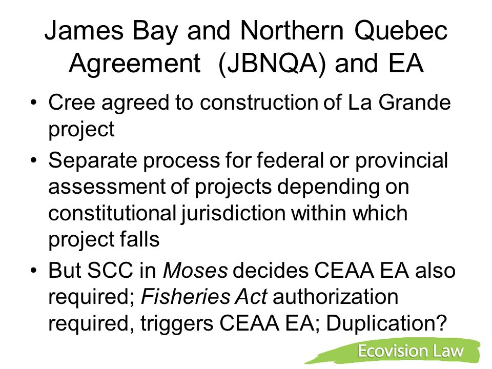 James Bay and Northern Quebec Agreement (JBNQA) and EA Cree agreed to construction of La Grande project Separate process for federal or provincial assessment of projects depending on constitutional jurisdiction within which project falls But SCC in Moses decides CEAA EA also required; Fisheries Act authorization required, triggers CEAA EA; Duplication?