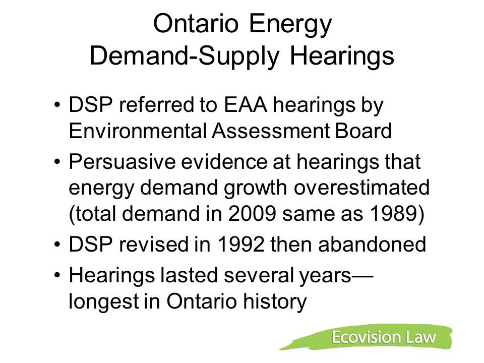 Ontario Energy Demand-Supply Hearings DSP referred to EAA hearings by Environmental Assessment Board Persuasive evidence at hearings that energy deman