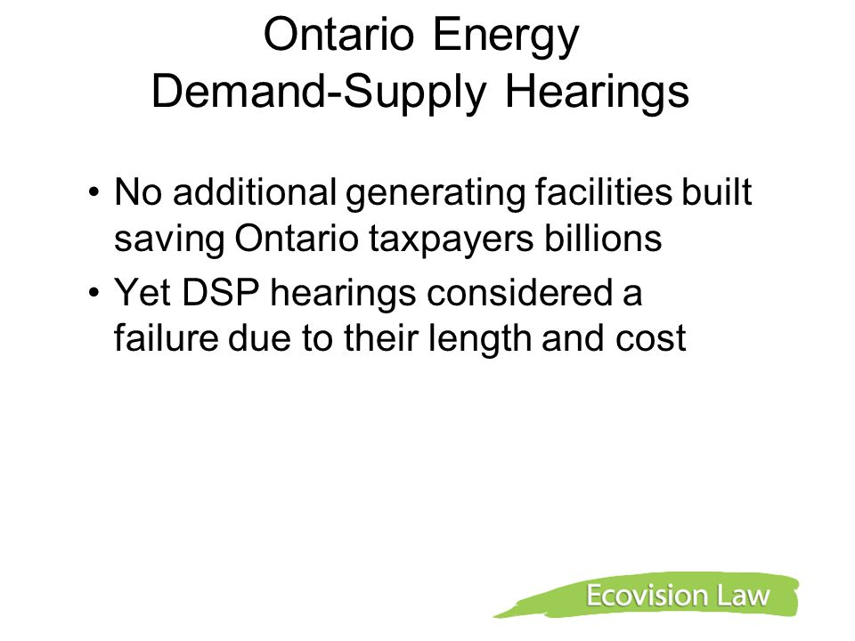 Ontario Energy Demand-Supply Hearings No additional generating facilities built saving Ontario taxpayers billions Yet DSP hearings considered a failur