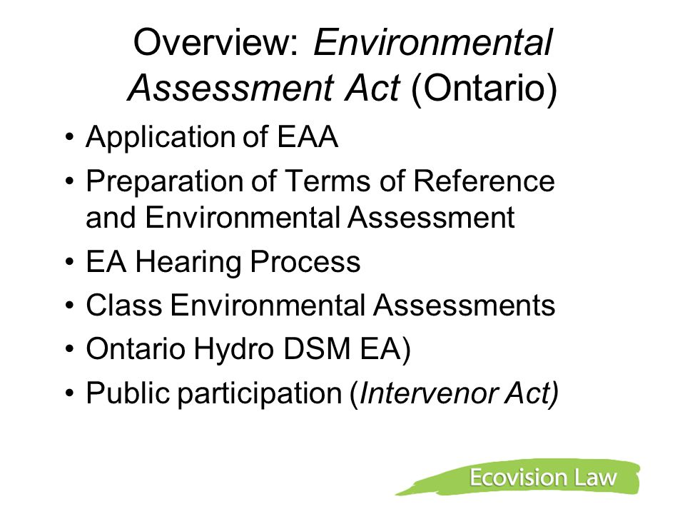 Overview: Environmental Assessment Act (Ontario) Application of EAA Preparation of Terms of Reference and Environmental Assessment EA Hearing Process