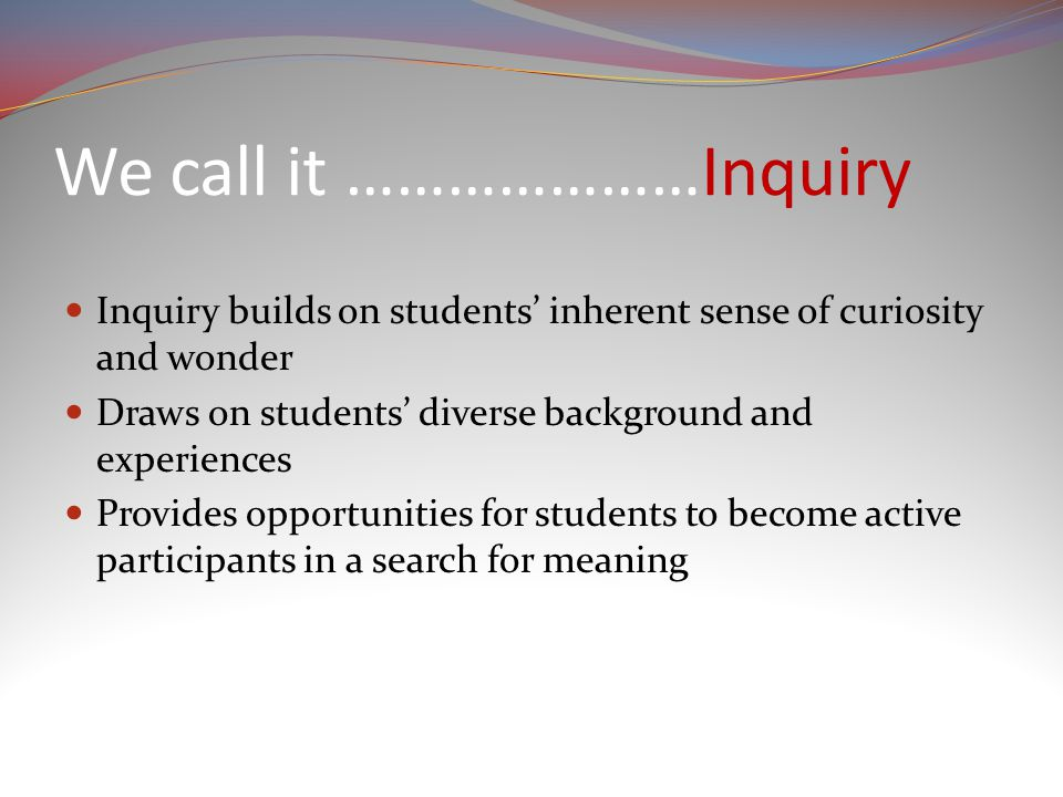 We call it …………………Inquiry Inquiry builds on students' inherent sense of curiosity and wonder Draws on students' diverse background and experiences Provides opportunities for students to become active participants in a search for meaning
