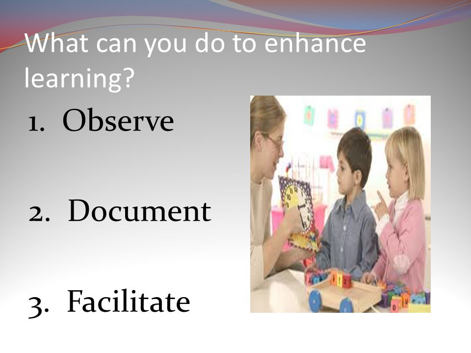 What can you do to enhance learning 1. Observe 2. Document 3. Facilitate