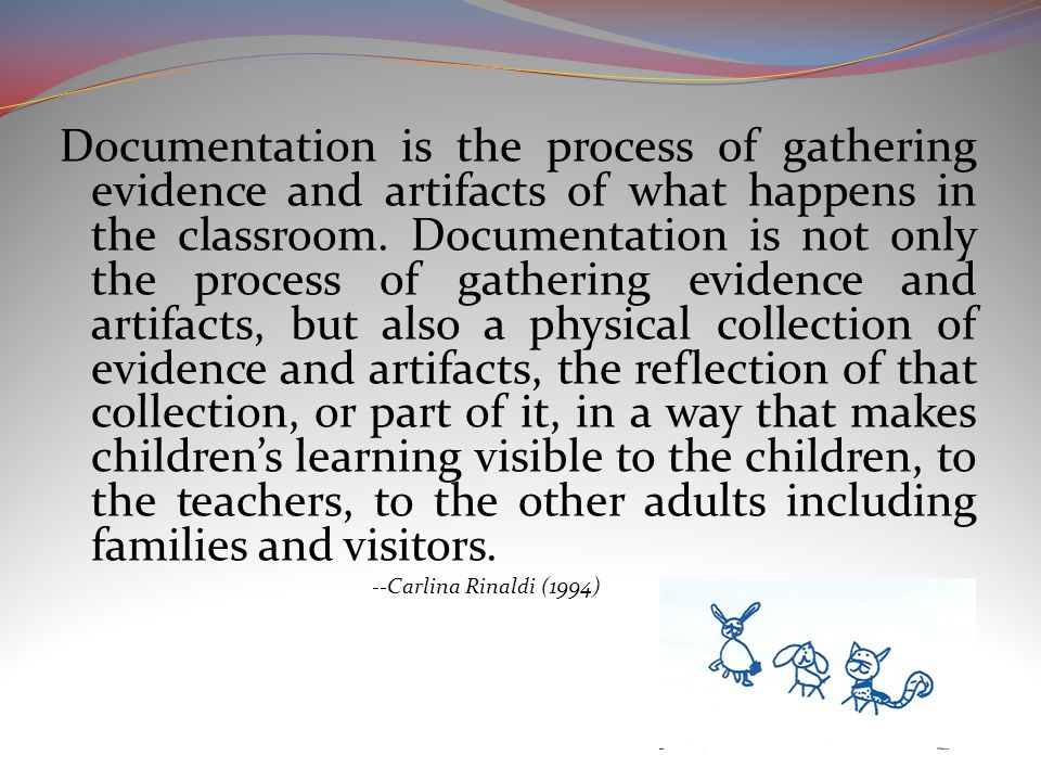 Documentation is the process of gathering evidence and artifacts of what happens in the classroom.