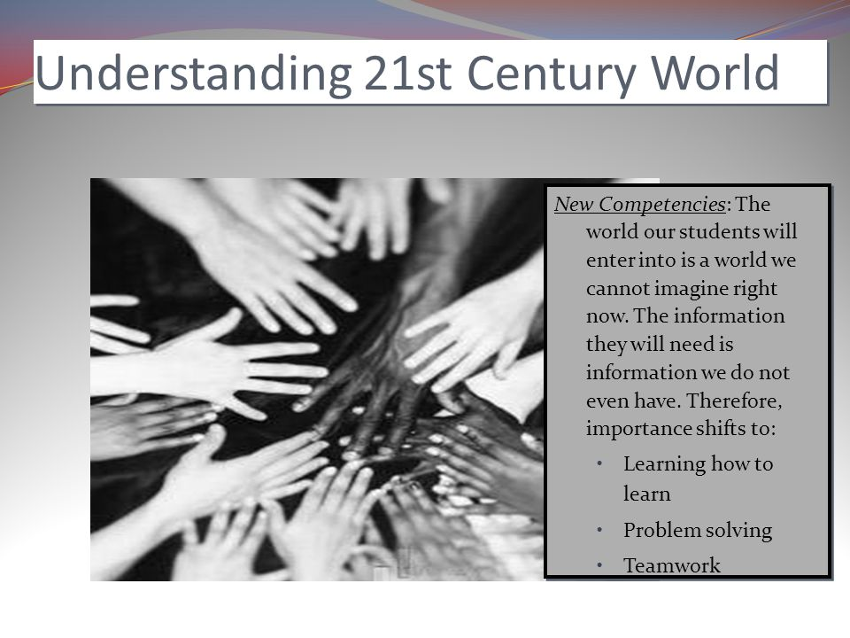 Understanding 21st Century World New Competencies: The world our students will enter into is a world we cannot imagine right now.