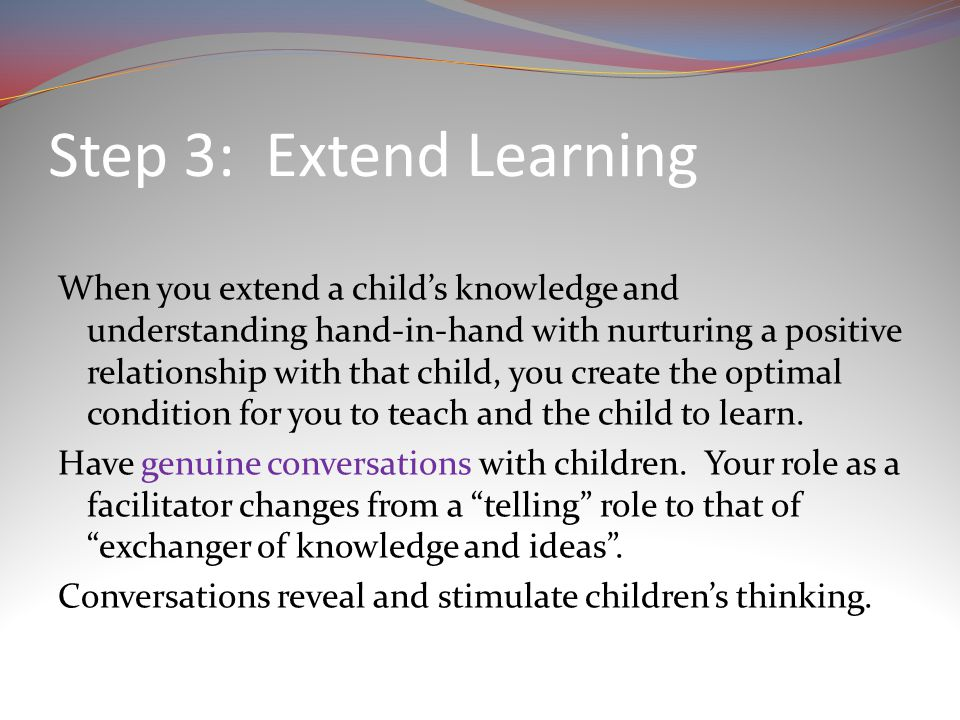 Step 3: Extend Learning When you extend a child's knowledge and understanding hand-in-hand with nurturing a positive relationship with that child, you create the optimal condition for you to teach and the child to learn.