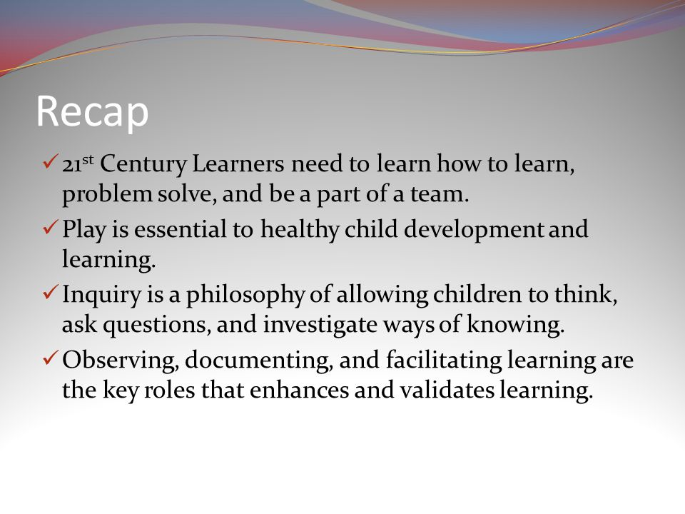 Recap 21 st Century Learners need to learn how to learn, problem solve, and be a part of a team.