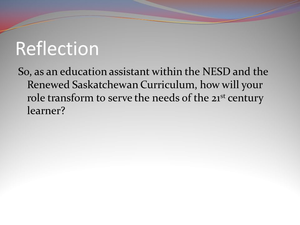 Reflection So, as an education assistant within the NESD and the Renewed Saskatchewan Curriculum, how will your role transform to serve the needs of the 21 st century learner