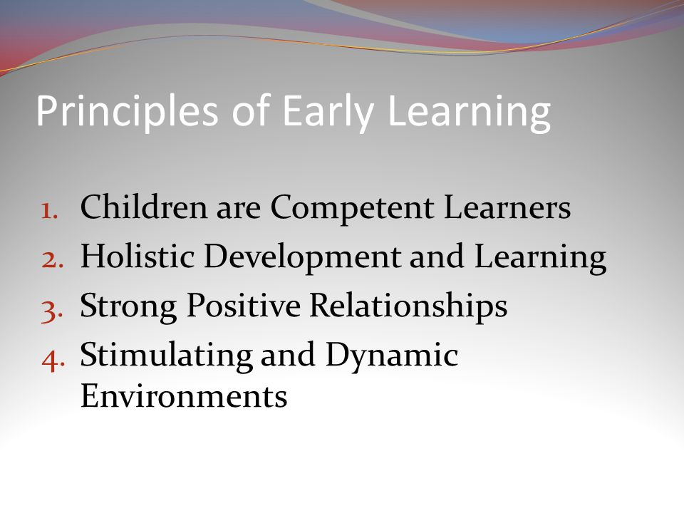 Principles of Early Learning 1. Children are Competent Learners 2.