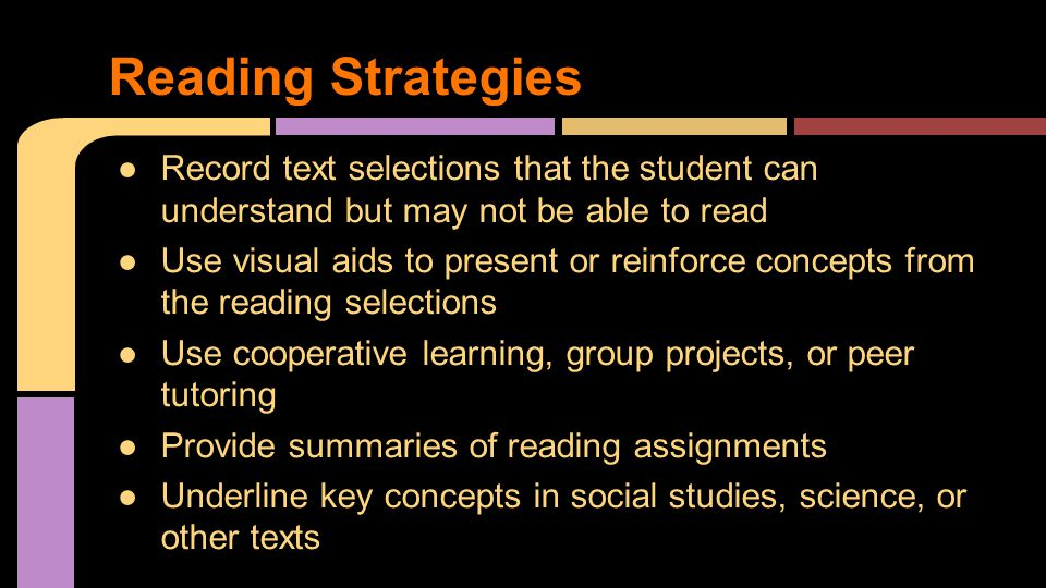 ●Record text selections that the student can understand but may not be able to read ●Use visual aids to present or reinforce concepts from the reading selections ●Use cooperative learning, group projects, or peer tutoring ●Provide summaries of reading assignments ●Underline key concepts in social studies, science, or other texts Reading Strategies