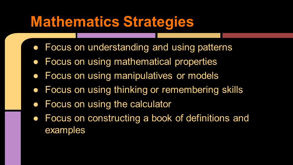 ●Focus on understanding and using patterns ●Focus on using mathematical properties ●Focus on using manipulatives or models ●Focus on using thinking or remembering skills ●Focus on using the calculator ●Focus on constructing a book of definitions and examples Mathematics Strategies