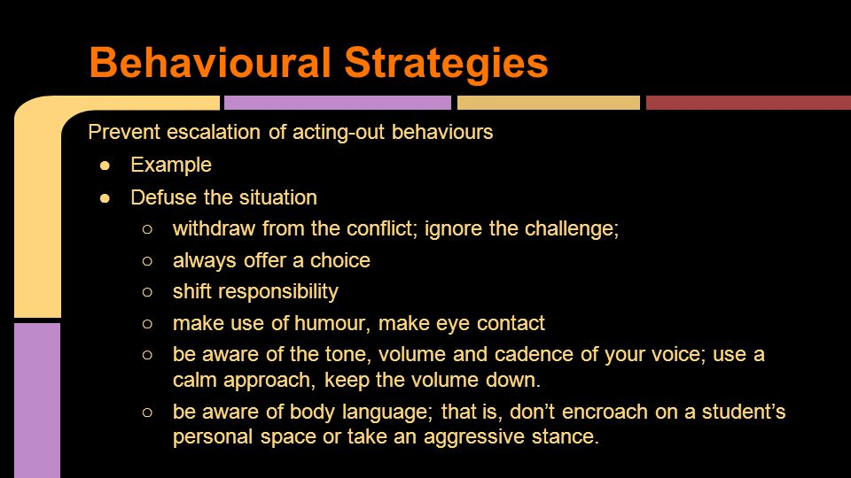 Prevent escalation of acting-out behaviours ●Example ●Defuse the situation ○withdraw from the conflict; ignore the challenge; ○always offer a choice ○shift responsibility ○make use of humour, make eye contact ○be aware of the tone, volume and cadence of your voice; use a calm approach, keep the volume down.